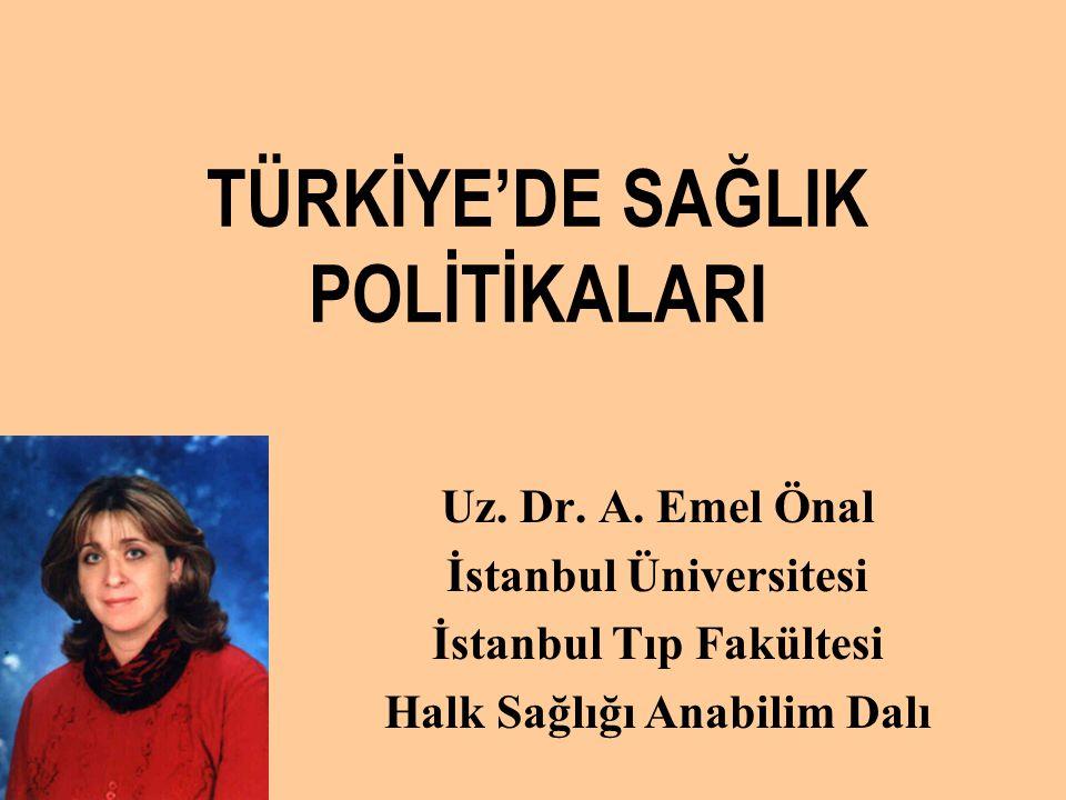 TÜRKİYE'DE SAĞLIK POLİTİKALARI Uz. Dr. A. Emel Önal İstanbul Üniversitesi İstanbul Tıp Fakültesi Halk Sağlığı Anabilim Dalı