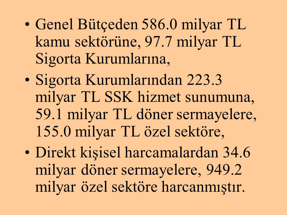 •Genel Bütçeden 586.0 milyar TL kamu sektörüne, 97.7 milyar TL Sigorta Kurumlarına, •Sigorta Kurumlarından 223.3 milyar TL SSK hizmet sunumuna, 59.1 m