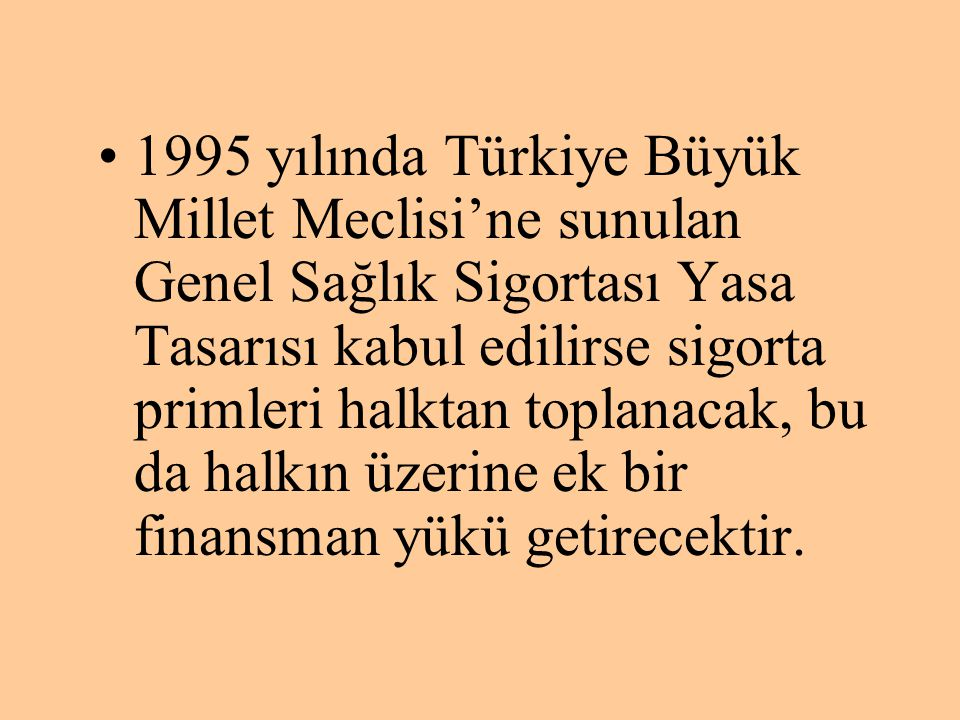 •1995 yılında Türkiye Büyük Millet Meclisi'ne sunulan Genel Sağlık Sigortası Yasa Tasarısı kabul edilirse sigorta primleri halktan toplanacak, bu da h