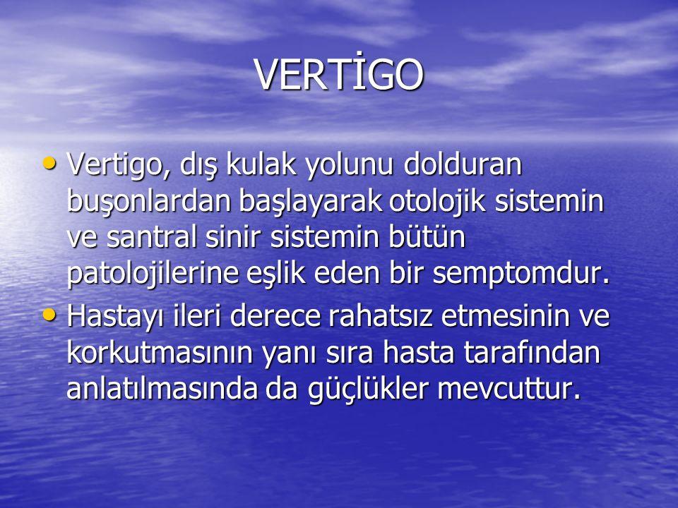 VERTİGO • Vertigo, dış kulak yolunu dolduran buşonlardan başlayarak otolojik sistemin ve santral sinir sistemin bütün patolojilerine eşlik eden bir se