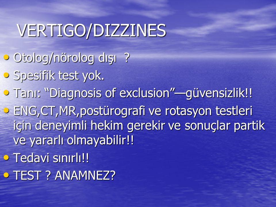 "VERTIGO/DIZZINES • Otolog/nörolog dışı ? • Spesifik test yok. • Tanı: ""Diagnosis of exclusion""—güvensizlik!! • ENG,CT,MR,postürografi ve rotasyon test"