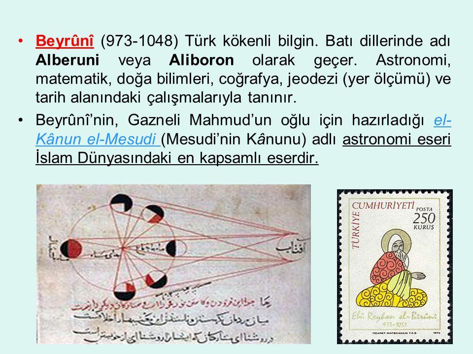 •Beyrûnî (973-1048) Türk kökenli bilgin.Batı dillerinde adı Alberuni veya Aliboron olarak geçer.