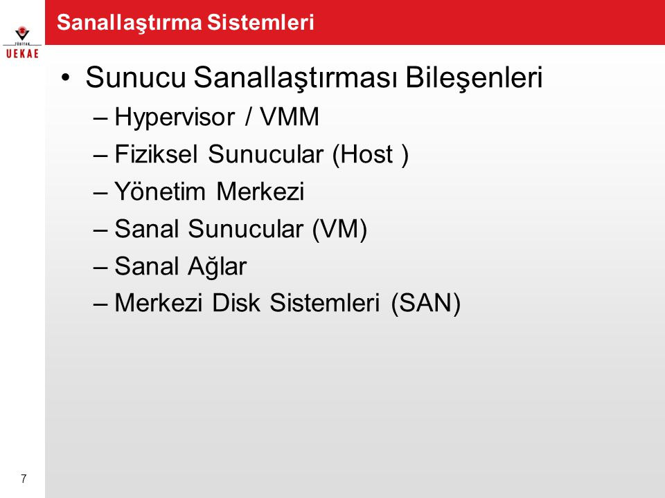 Sanallaştırma Sistemleri •Sunucu Sanallaştırması Bileşenleri –Hypervisor / VMM –Fiziksel Sunucular (Host ) –Yönetim Merkezi –Sanal Sunucular (VM) –San