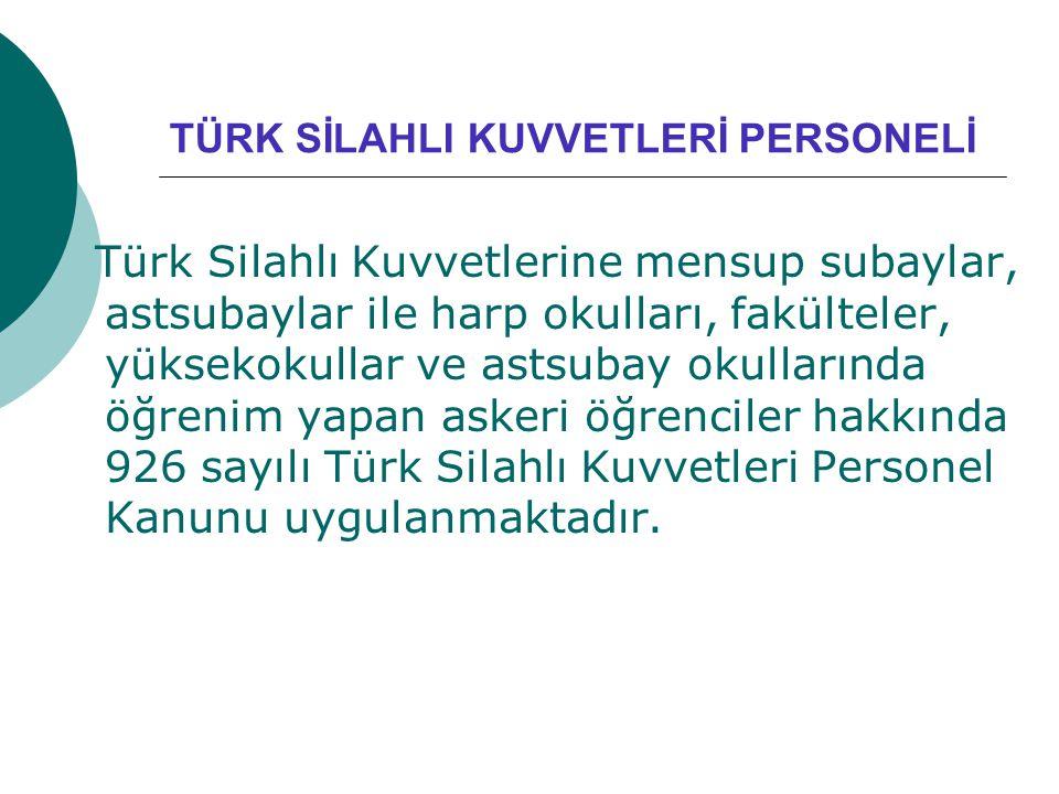 TÜRK SİLAHLI KUVVETLERİ PERSONELİ Türk Silahlı Kuvvetlerine mensup subaylar, astsubaylar ile harp okulları, fakülteler, yüksekokullar ve astsubay okul