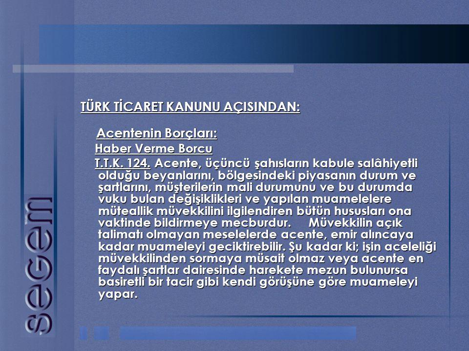 TÜRK TİCARET KANUNU AÇISINDAN: Acentenin Borçları: Acentenin Borçları: Haber Verme Borcu Haber Verme Borcu T.T.K. 124. Acente, üçüncü şahısların kabul