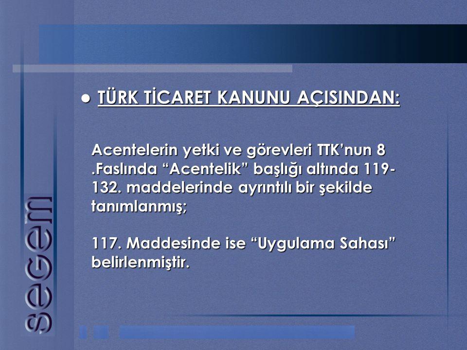 """ TÜRK TİCARET KANUNU AÇISINDAN: Acentelerin yetki ve görevleri TTK'nun 8.Faslında """"Acentelik"""" başlığı altında 119- 132. maddelerinde ayrıntılı bir şe"""