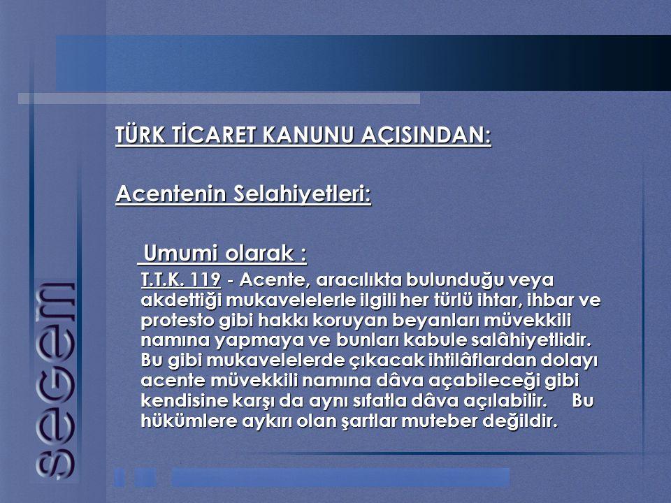 TÜRK TİCARET KANUNU AÇISINDAN: Acentenin Selahiyetleri: Umumi olarak : Umumi olarak : T.T.K. 119 - Acente, aracılıkta bulunduğu veya akdettiği mukavel