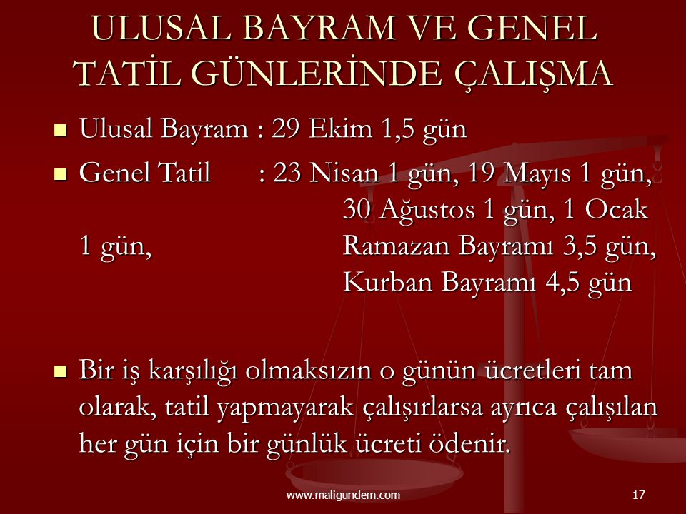 www.maligundem.com17 ULUSAL BAYRAM VE GENEL TATİL GÜNLERİNDE ÇALIŞMA  Ulusal Bayram : 29 Ekim 1,5 gün  Genel Tatil: 23 Nisan 1 gün, 19 Mayıs 1 gün,