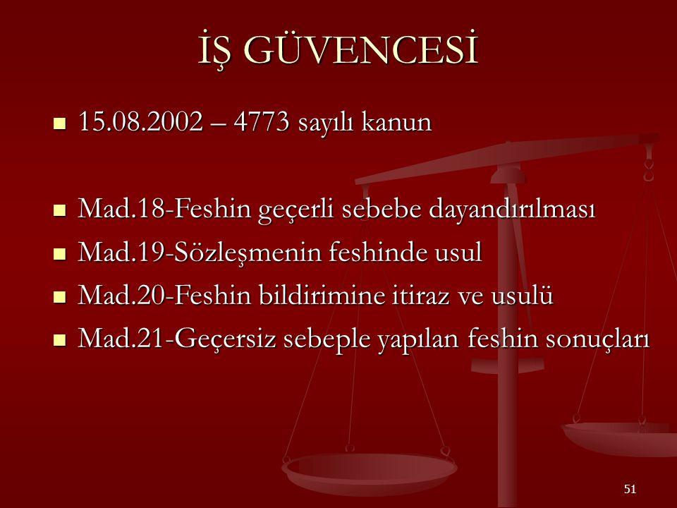 51 İŞ GÜVENCESİ  15.08.2002 – 4773 sayılı kanun  Mad.18-Feshin geçerli sebebe dayandırılması  Mad.19-Sözleşmenin feshinde usul  Mad.20-Feshin bild