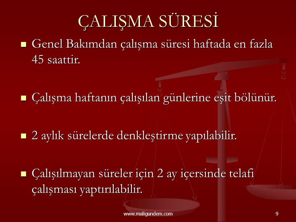 www.maligundem.com9 ÇALIŞMA SÜRESİ  Genel Bakımdan çalışma süresi haftada en fazla 45 saattir.  Çalışma haftanın çalışılan günlerine eşit bölünür. 