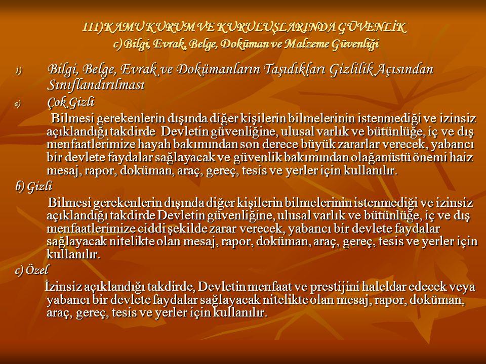 III) KAMU KURUM VE KURULUŞLARINDA GÜVENLİK c) Bilgi, Evrak, Belge, Doküman ve Malzeme Güvenliği 1) Bilgi, Belge, Evrak ve Dokümanların Taşıdıkları Gizlilik Açısından Sınıflandırılması 1) Bilgi, Belge, Evrak ve Dokümanların Taşıdıkları Gizlilik Açısından Sınıflandırılması d) Hizmete Özel İçerdiği bilgi itibarıyla çok gizli, gizli veya özel gizlilik dereceleri ile korunması gerekmeyen fakat bilmesi gerekenlerden başkası tarafından bilinmesi istenmeyen mesaj, rapor, doküman, araç, gereç, tesis ve yerler için kullanılır.