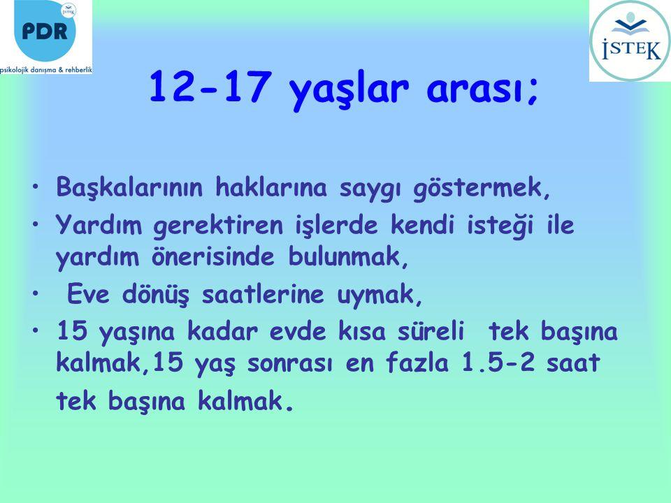 12-17 yaşlar arası; •Başkalarının haklarına saygı göstermek, •Yardım gerektiren işlerde kendi isteği ile yardım önerisinde bulunmak, • Eve dönüş saatl
