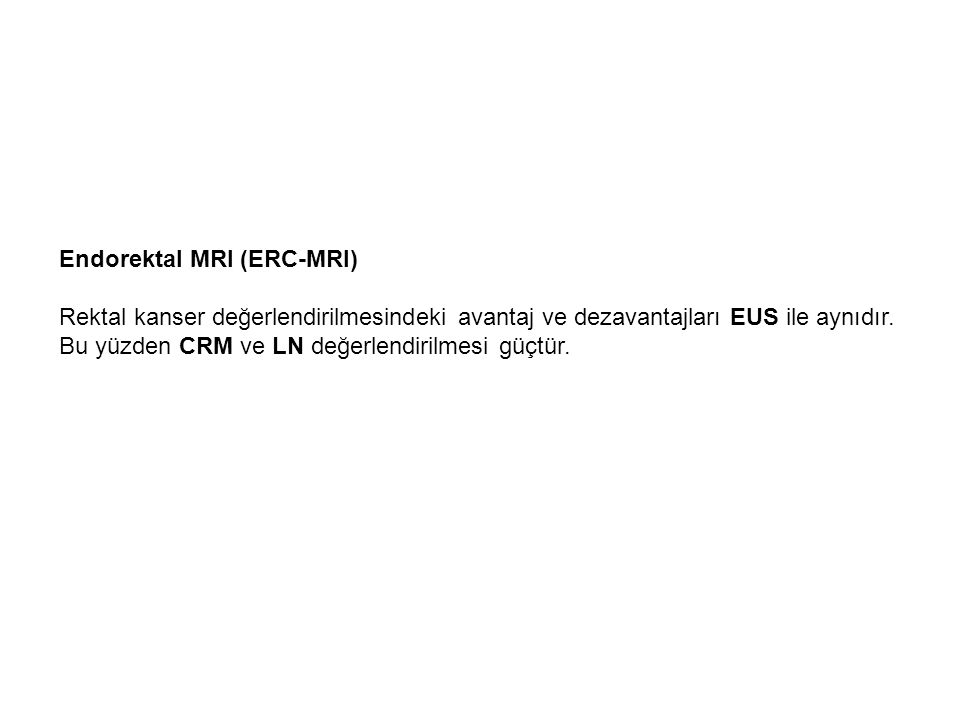 Endorektal MRI (ERC-MRI) Rektal kanser değerlendirilmesindeki avantaj ve dezavantajları EUS ile aynıdır. Bu yüzden CRM ve LN değerlendirilmesi güçtür.