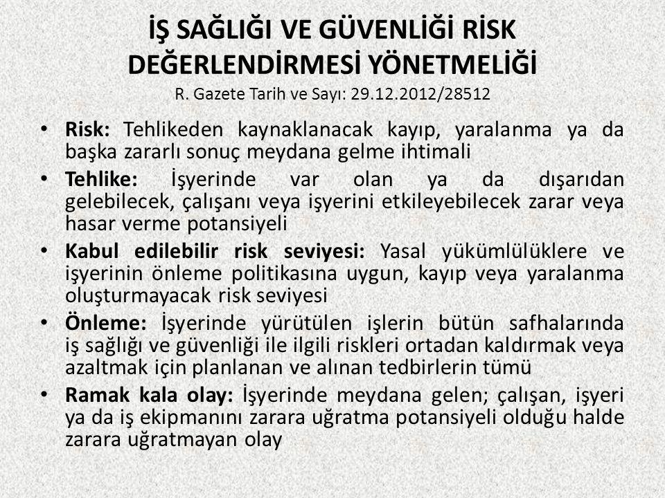 İŞ SAĞLIĞI VE GÜVENLİĞİ RİSK DEĞERLENDİRMESİ YÖNETMELİĞİ R. Gazete Tarih ve Sayı: 29.12.2012/28512 • Risk: Tehlikeden kaynaklanacak kayıp, yaralanma y