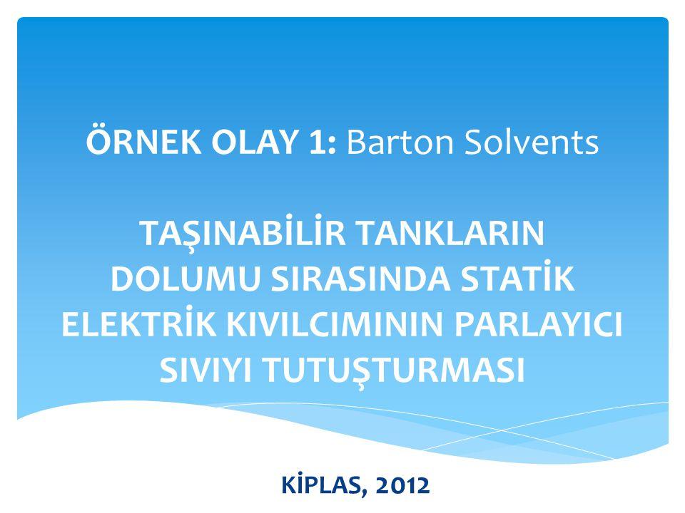 ÖRNEK OLAY 1: Barton Solvents TAŞINABİLİR TANKLARIN DOLUMU SIRASINDA STATİK ELEKTRİK KIVILCIMININ PARLAYICI SIVIYI TUTUŞTURMASI KİPLAS, 2012