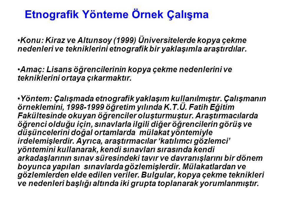 Etnografik Yönteme Örnek Çalışma •Konu: Kiraz ve Altunsoy (1999) Üniversitelerde kopya çekme nedenleri ve tekniklerini etnografik bir yaklaşımla araşt