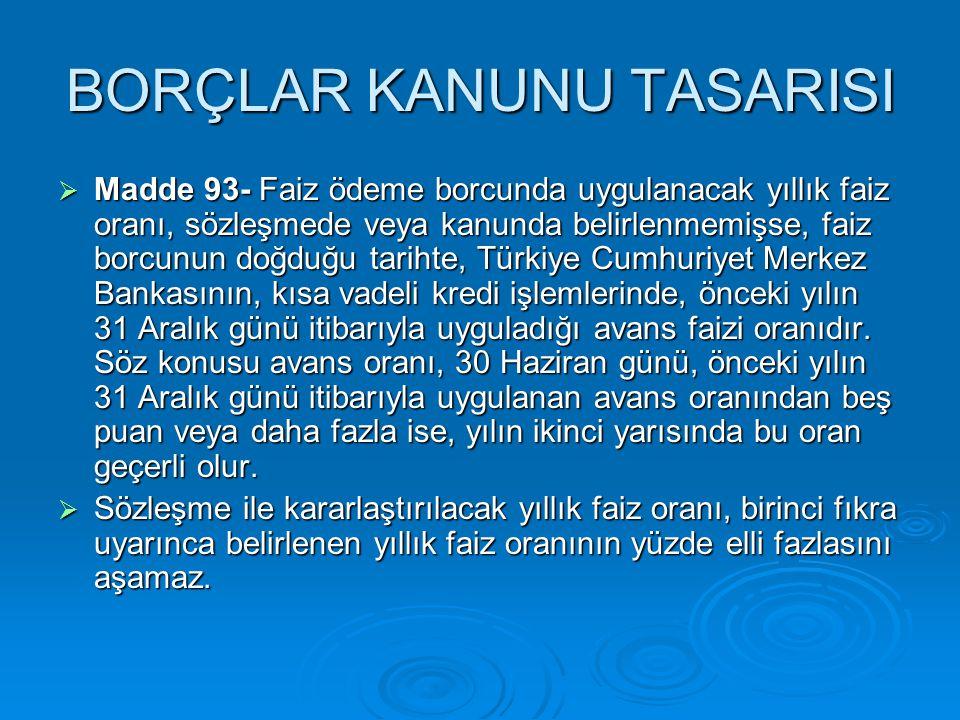 BORÇLAR KANUNU TASARISI  Madde 125- Uygulanacak yıllık direnim faizi oranı, sözleşmede veya kanunda belirlenmemişse, faiz borcunun doğduğu tarihte, Türkiye Cumhuriyet Merkez Bankasının, kısa vadeli kredi işlemlerinde, önceki yılın 31 Aralık günü itibariyle uyguladığı avans faizi oranıdır.