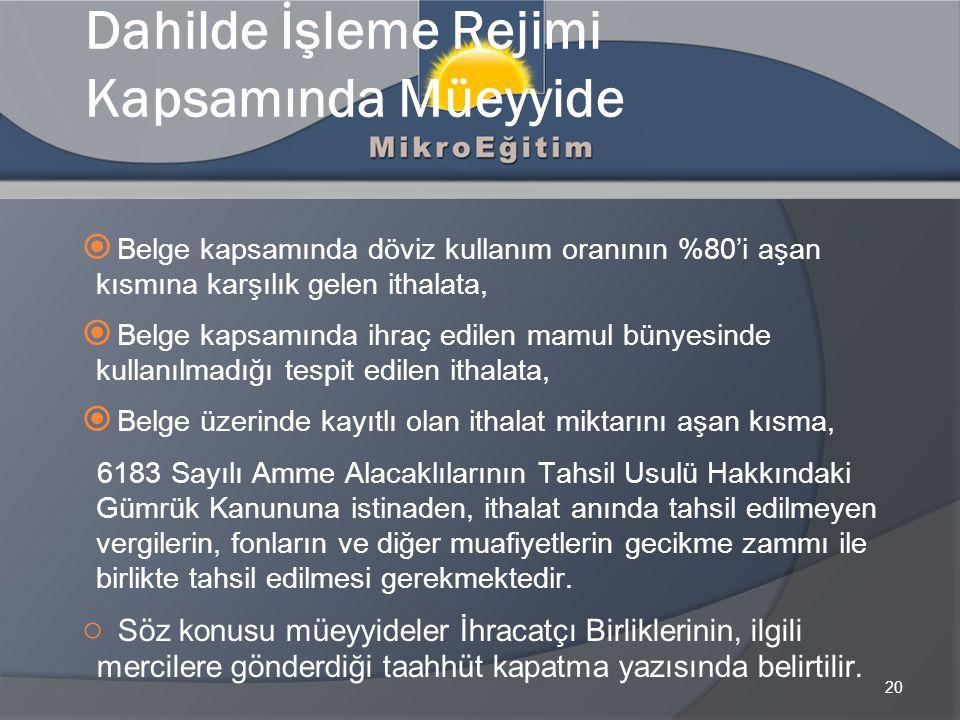 20 Dahilde İşleme Rejimi Kapsamında Müeyyide  Belge kapsamında döviz kullanım oranının %80'i aşan kısmına karşılık gelen ithalata,  Belge kapsamında ihraç edilen mamul bünyesinde kullanılmadığı tespit edilen ithalata,  Belge üzerinde kayıtlı olan ithalat miktarını aşan kısma, 6183 Sayılı Amme Alacaklılarının Tahsil Usulü Hakkındaki Gümrük Kanununa istinaden, ithalat anında tahsil edilmeyen vergilerin, fonların ve diğer muafiyetlerin gecikme zammı ile birlikte tahsil edilmesi gerekmektedir.