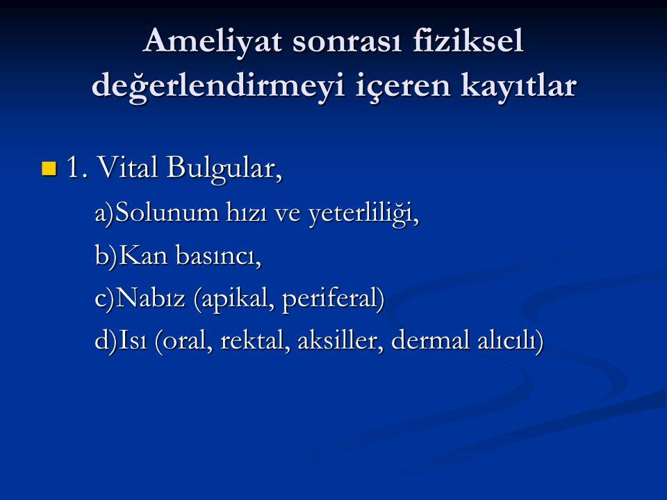 Ameliyat sonrası fiziksel değerlendirmeyi içeren kayıtlar  1. Vital Bulgular, a)Solunum hızı ve yeterliliği, b)Kan basıncı, c)Nabız (apikal, perifera