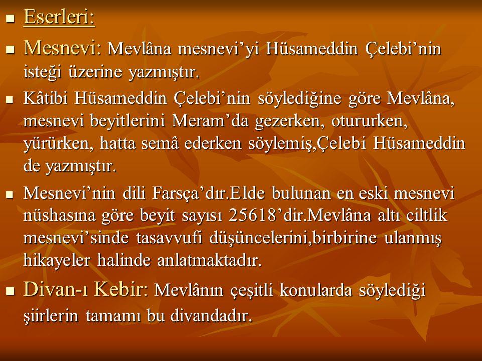  Eserleri:  Mesnevi: Mevlâna mesnevi'yi Hüsameddin Çelebi'nin isteği üzerine yazmıştır.  Kâtibi Hüsameddin Çelebi'nin söylediğine göre Mevlâna, mes