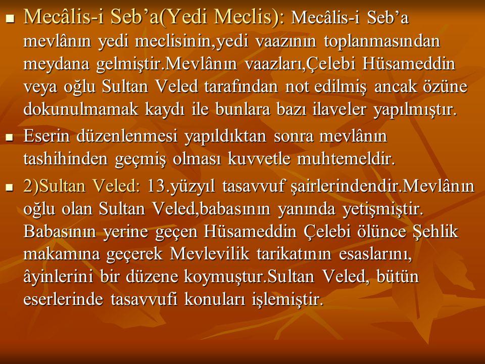  Mecâlis-i Seb'a(Yedi Meclis): Mecâlis-i Seb'a mevlânın yedi meclisinin,yedi vaazının toplanmasından meydana gelmiştir.Mevlânın vaazları,Çelebi Hüsam