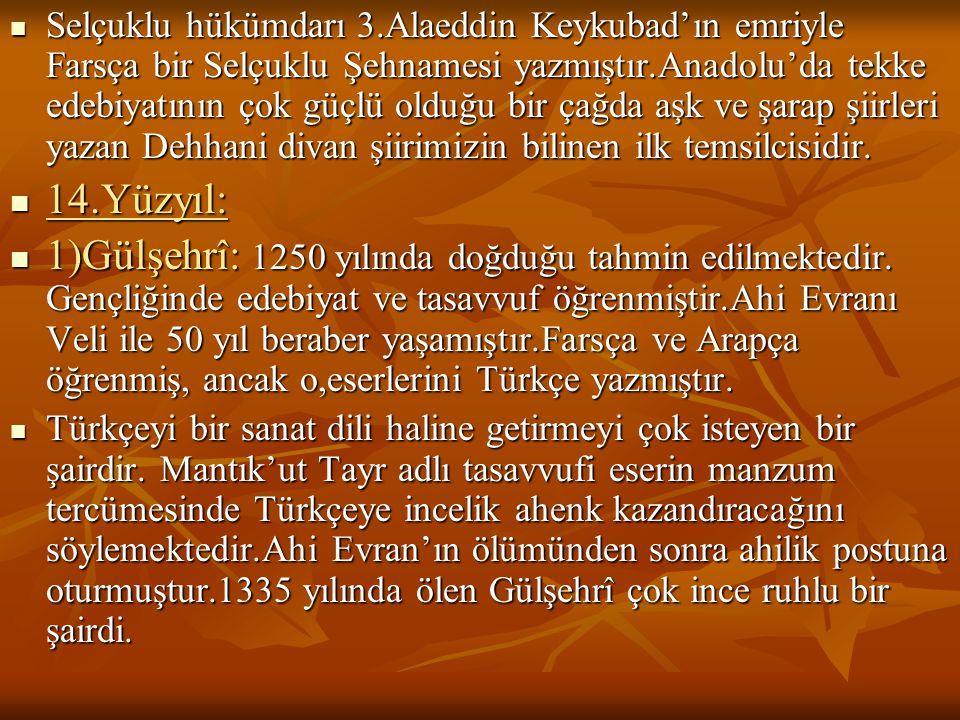  Selçuklu hükümdarı 3.Alaeddin Keykubad'ın emriyle Farsça bir Selçuklu Şehnamesi yazmıştır.Anadolu'da tekke edebiyatının çok güçlü olduğu bir çağda a