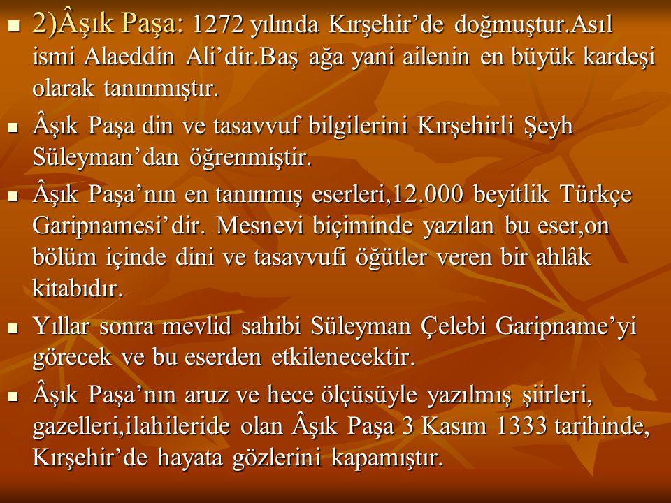  2)Âşık Paşa: 1272 yılında Kırşehir'de doğmuştur.Asıl ismi Alaeddin Ali'dir.Baş ağa yani ailenin en büyük kardeşi olarak tanınmıştır.  Âşık Paşa din