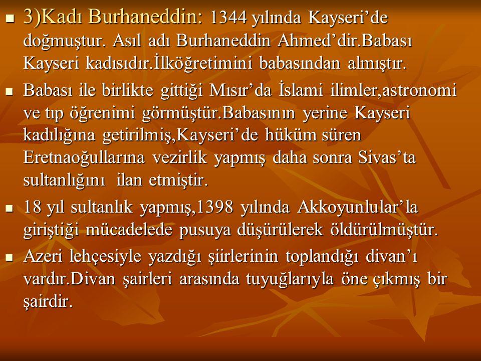 3)Kadı Burhaneddin: 1344 yılında Kayseri'de doğmuştur. Asıl adı Burhaneddin Ahmed'dir.Babası Kayseri kadısıdır.İlköğretimini babasından almıştır. 