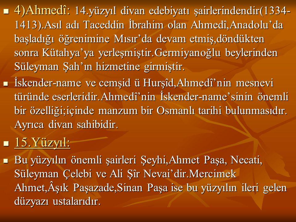  4)Ahmedî: 14.yüzyıl divan edebiyatı şairlerindendir(1334- 1413).Asıl adı Taceddin İbrahim olan Ahmedî,Anadolu'da başladığı öğrenimine Mısır'da devam