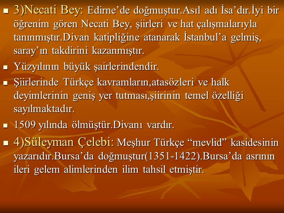  3)Necati Bey: Edirne'de doğmuştur.Asıl adı İsa'dır.İyi bir öğrenim gören Necati Bey, şiirleri ve hat çalışmalarıyla tanınmıştır.Divan katipliğine at