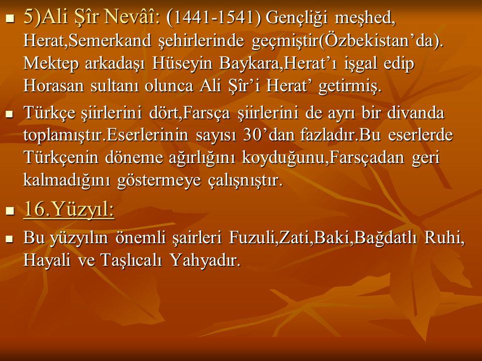 5)Ali Şîr Nevâî: ( 1441-1541) Gençliği meşhed, Herat,Semerkand şehirlerinde geçmiştir(Özbekistan'da). Mektep arkadaşı Hüseyin Baykara,Herat'ı işgal