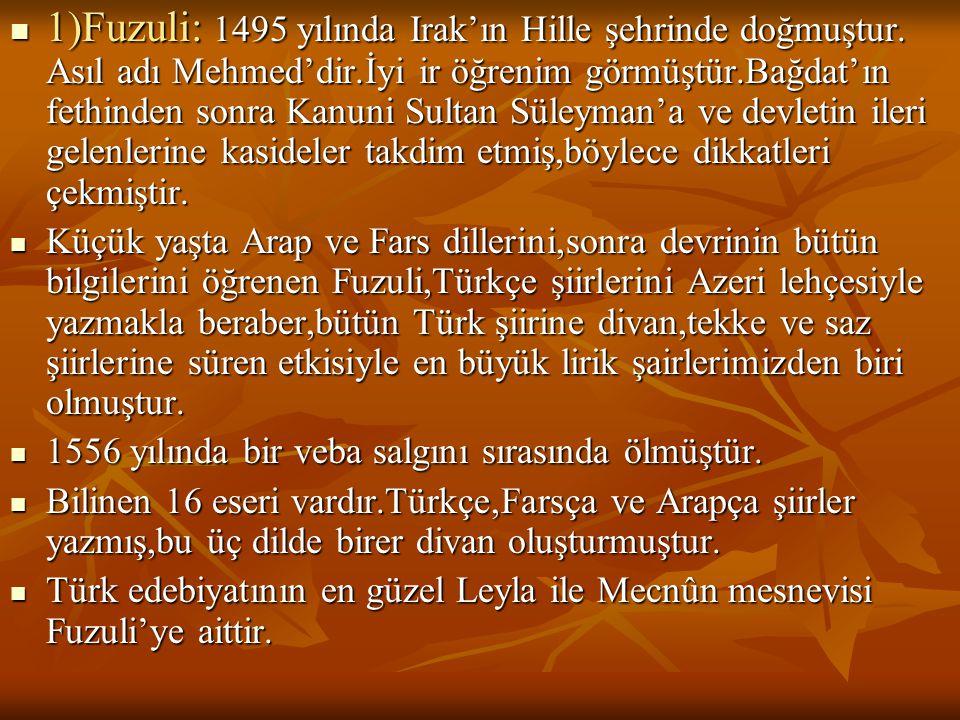  1)Fuzuli: 1495 yılında Irak'ın Hille şehrinde doğmuştur. Asıl adı Mehmed'dir.İyi ir öğrenim görmüştür.Bağdat'ın fethinden sonra Kanuni Sultan Süleym