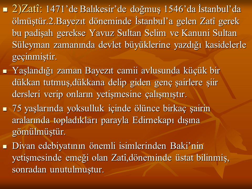  2)Zatî: 1471'de Balıkesir'de doğmuş 1546'da İstanbul'da ölmüştür.2.Bayezıt döneminde İstanbul'a gelen Zatî gerek bu padişah gerekse Yavuz Sultan Sel