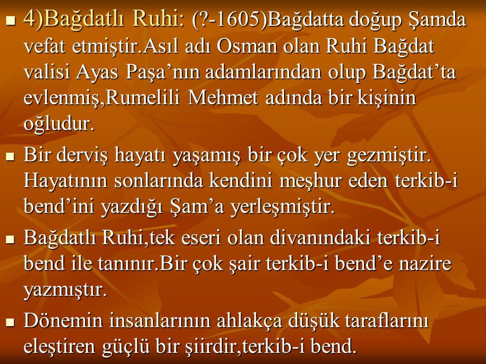  4)Bağdatlı Ruhi: (?-1605)Bağdatta doğup Şamda vefat etmiştir.Asıl adı Osman olan Ruhi Bağdat valisi Ayas Paşa'nın adamlarından olup Bağdat'ta evlenm