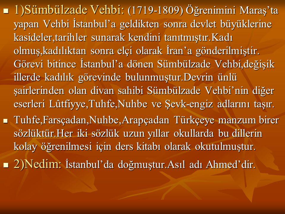  1)Sümbülzade Vehbi: (1719-1809) Öğrenimini Maraş'ta yapan Vehbi İstanbul'a geldikten sonra devlet büyüklerine kasideler,tarihler sunarak kendini tan