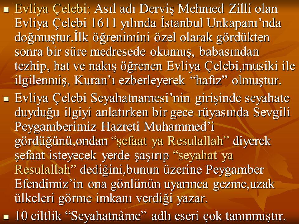  Evliya Çelebi: Asıl adı Derviş Mehmed Zilli olan Evliya Çelebi 1611 yılında İstanbul Unkapanı'nda doğmuştur.İlk öğrenimini özel olarak gördükten son
