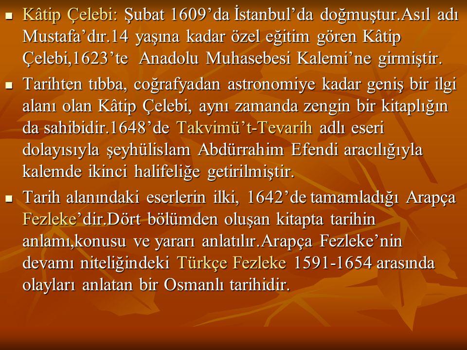  Kâtip Çelebi: Şubat 1609'da İstanbul'da doğmuştur.Asıl adı Mustafa'dır.14 yaşına kadar özel eğitim gören Kâtip Çelebi,1623'te Anadolu Muhasebesi Kal