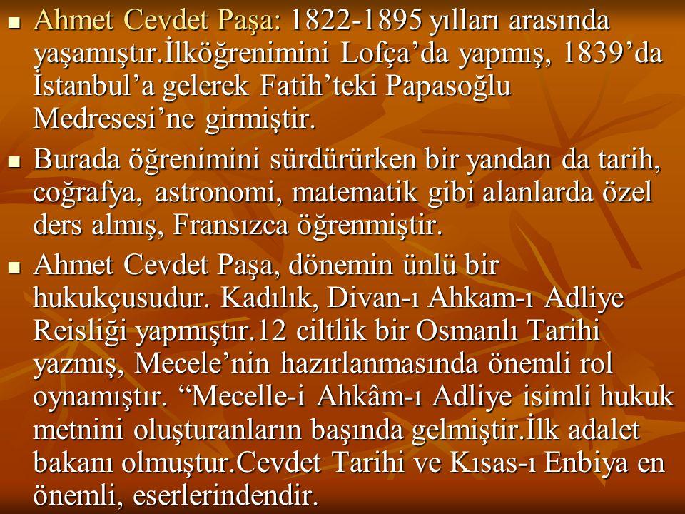  Ahmet Cevdet Paşa: 1822-1895 yılları arasında yaşamıştır.İlköğrenimini Lofça'da yapmış, 1839'da İstanbul'a gelerek Fatih'teki Papasoğlu Medresesi'ne