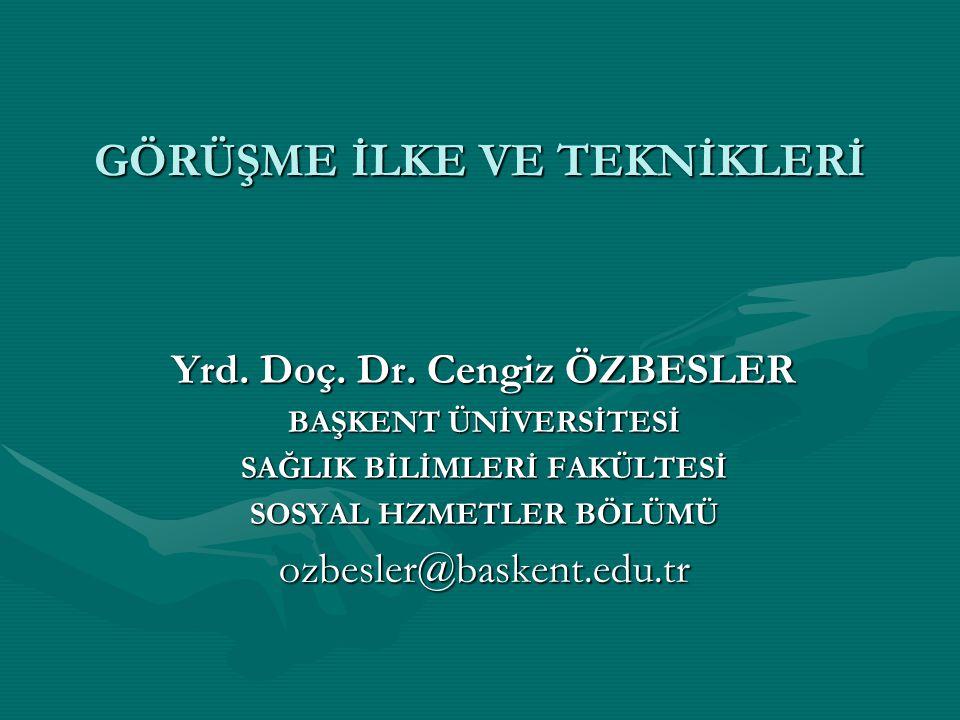 GÖRÜŞME İLKE VE TEKNİKLERİ Yrd. Doç. Dr. Cengiz ÖZBESLER BAŞKENT ÜNİVERSİTESİ SAĞLIK BİLİMLERİ FAKÜLTESİ SOSYAL HZMETLER BÖLÜMÜ ozbesler@baskent.edu.t