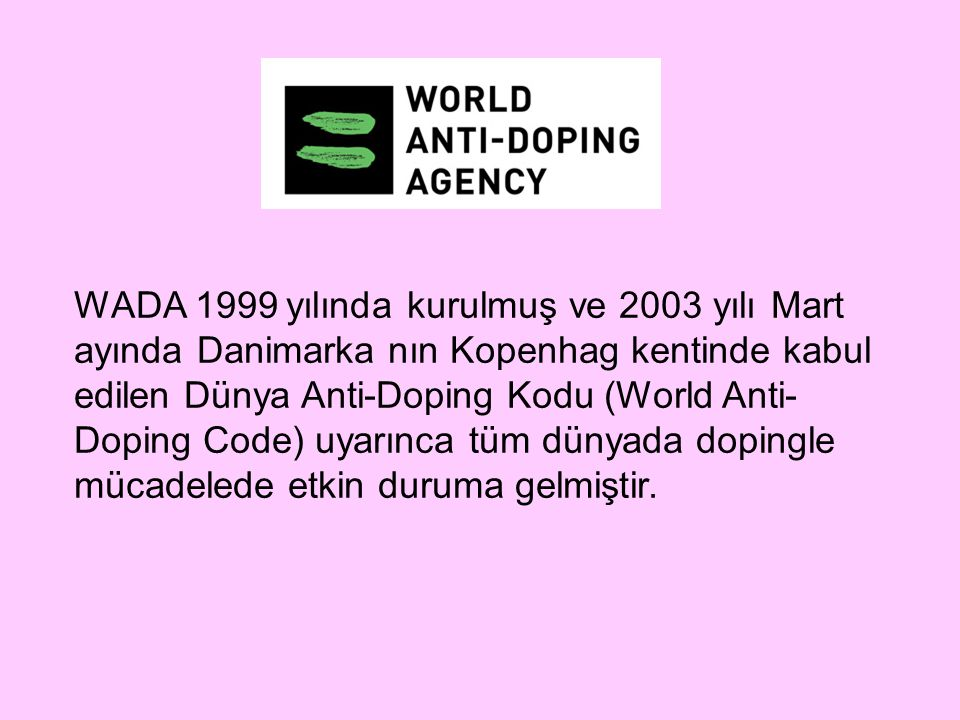 WADA 1999 yılında kurulmuş ve 2003 yılı Mart ayında Danimarka nın Kopenhag kentinde kabul edilen Dünya Anti-Doping Kodu (World Anti- Doping Code) uyar