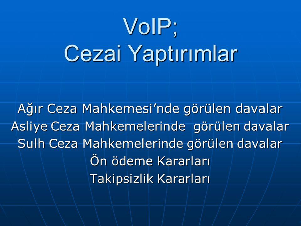 VoIP; Cezai Yaptırımlar Ağır Ceza Mahkemesi'nde görülen davalar Asliye Ceza Mahkemelerinde görülen davalar Sulh Ceza Mahkemelerinde görülen davalar Ön ödeme Kararları Takipsizlik Kararları