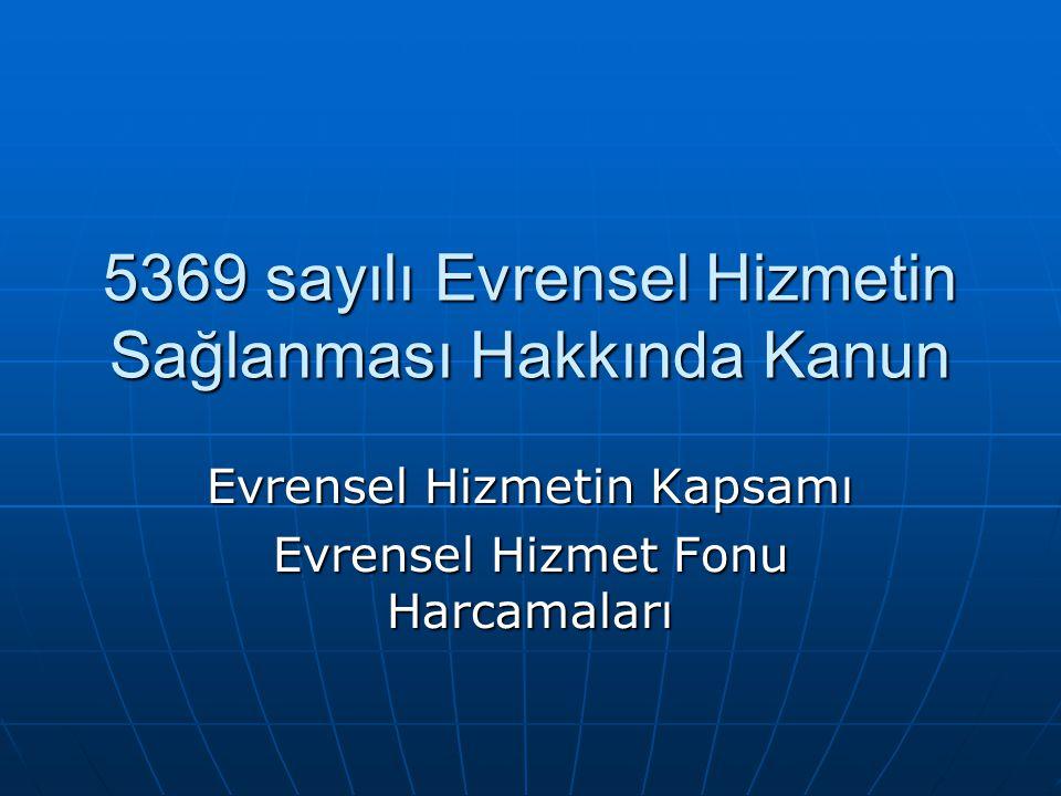 5369 sayılı Evrensel Hizmetin Sağlanması Hakkında Kanun Evrensel Hizmetin Kapsamı Evrensel Hizmet Fonu Harcamaları