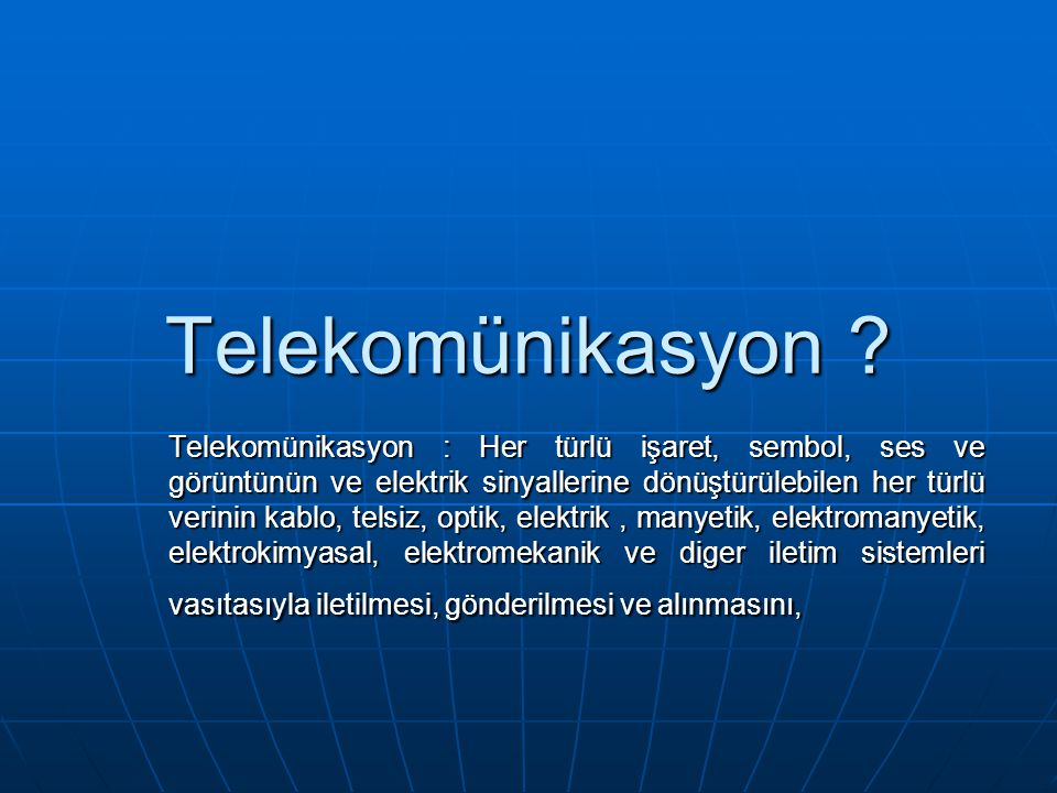 Telekomünikasyon ? Telekomünikasyon : Her türlü işaret, sembol, ses ve görüntünün ve elektrik sinyallerine dönüştürülebilen her türlü verinin kablo, t
