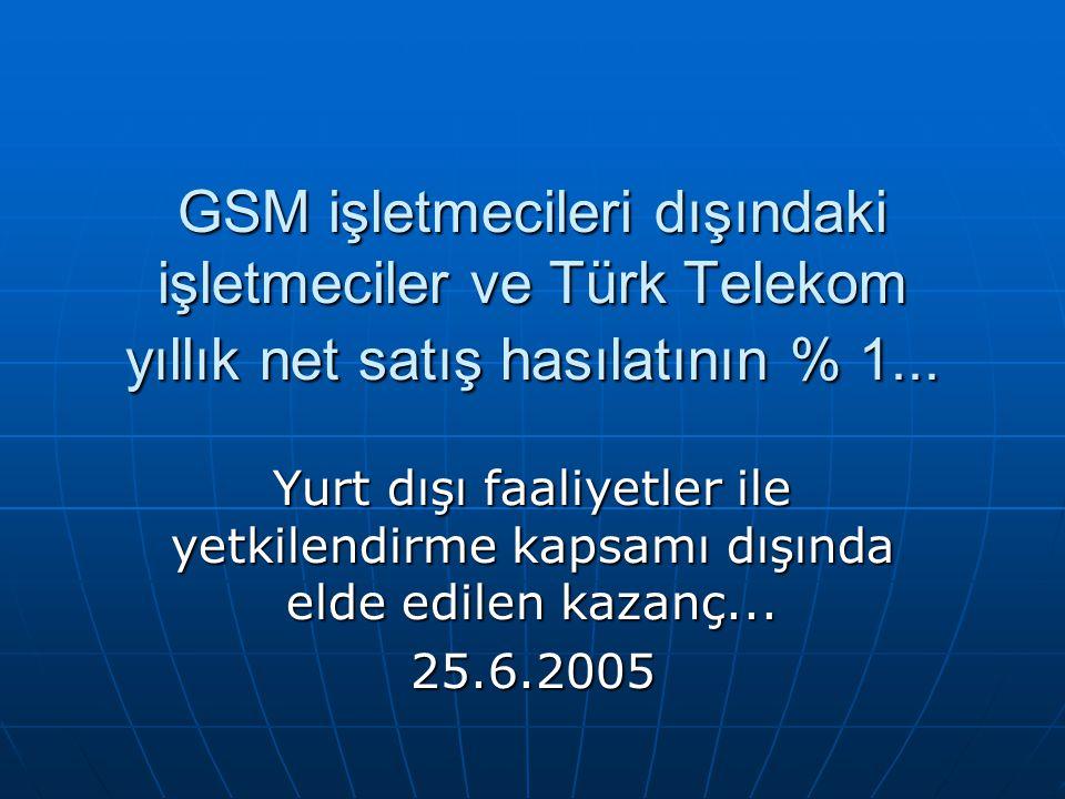 GSM işletmecileri dışındaki işletmeciler ve Türk Telekom yıllık net satış hasılatının % 1... Yurt dışı faaliyetler ile yetkilendirme kapsamı dışında e