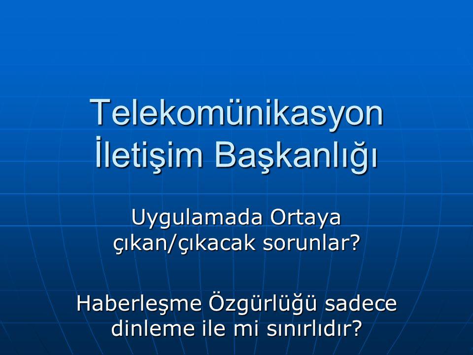 Telekomünikasyon İletişim Başkanlığı Uygulamada Ortaya çıkan/çıkacak sorunlar? Haberleşme Özgürlüğü sadece dinleme ile mi sınırlıdır?