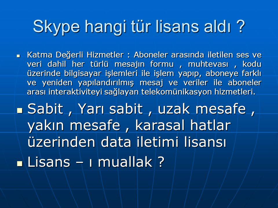 Skype hangi tür lisans aldı ?  Katma Değerli Hizmetler : Aboneler arasında iletilen ses ve veri dahil her türlü mesajın formu, muhtevası, kodu üzerin