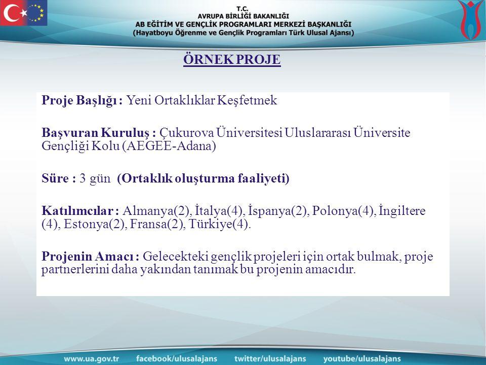 ÖRNEK PROJE Proje Başlığı : Yeni Ortaklıklar Keşfetmek Başvuran Kuruluş : Çukurova Üniversitesi Uluslararası Üniversite Gençliği Kolu (AEGEE-Adana) Süre : 3 gün (Ortaklık oluşturma faaliyeti) Katılımcılar : Almanya(2), İtalya(4), İspanya(2), Polonya(4), İngiltere (4), Estonya(2), Fransa(2), Türkiye(4).