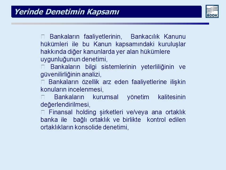 Yerinde Denetimin Kapsamı  Bankaların faaliyetlerinin, Bankacılık Kanunu hükümleri ile bu Kanun kapsamındaki kuruluşlar hakkında diğer kanunlarda yer