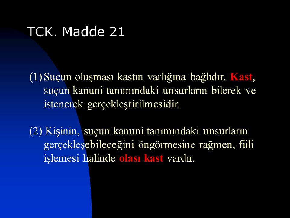 TCK. Madde 21 (1)Suçun oluşması kastın varlığına bağlıdır. Kast, suçun kanuni tanımındaki unsurların bilerek ve istenerek gerçekleştirilmesidir. (2) K