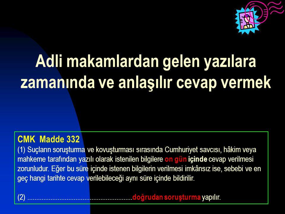 Adli makamlardan gelen yazılara zamanında ve anlaşılır cevap vermek CMK Madde 332 (1) Suçların soruşturma ve kovuşturması sırasında Cumhuriyet savcısı